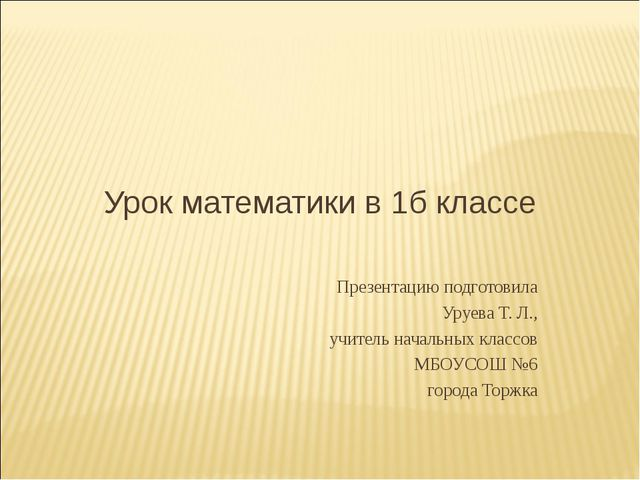 Урок математики в 1б классе Презентацию подготовила Уруева Т. Л., учитель нач...
