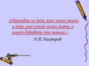 «Образован не тот, кто много знает, а тот, кто хочет много знать, и умеет доб