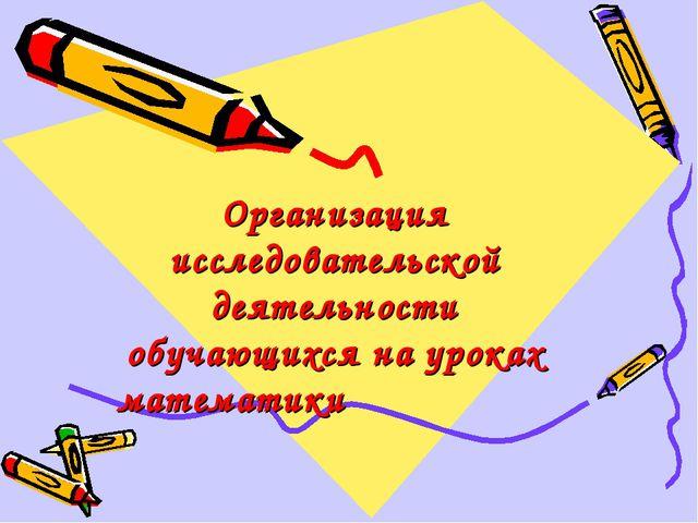 Организация исследовательской деятельности обучающихся на уроках математики