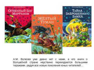А.М. Волкова уже давно нет с нами, а его книги о Волшебной стране неустанно п
