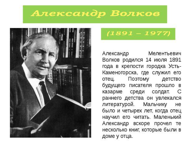 Александр Мелентьевич Волков родился 14 июля 1891 года в крепости городка Уст...
