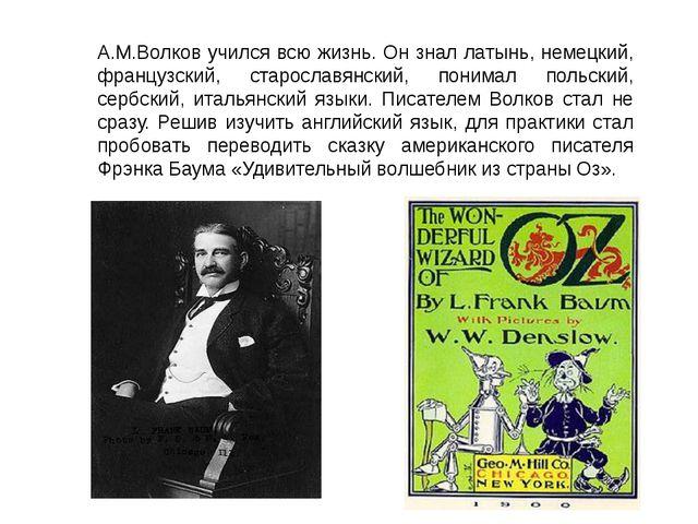 А.М.Волков учился всю жизнь. Он знал латынь, немецкий, французский, старослав...