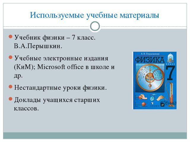 Используемые учебные материалы Учебник физики – 7 класс. В.А.Перышкин. Учебны...