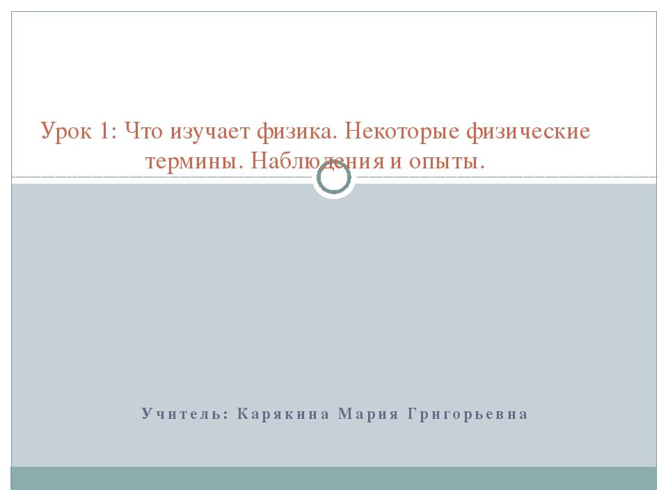 Учитель: Карякина Мария Григорьевна Урок 1: Что изучает физика. Некоторые фи...