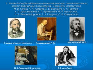 К песням Кольцова обращались многие композиторы, сочинившие свыше семисот му