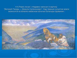 """Н.К.Рерих писал: «Недавно написал я картину """"Великий Пахарь — Микула Селянин"""