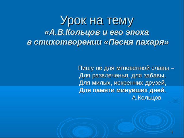 * Урок на тему «А.В.Кольцов и его эпоха в стихотворении «Песня пахаря» Пишу н...