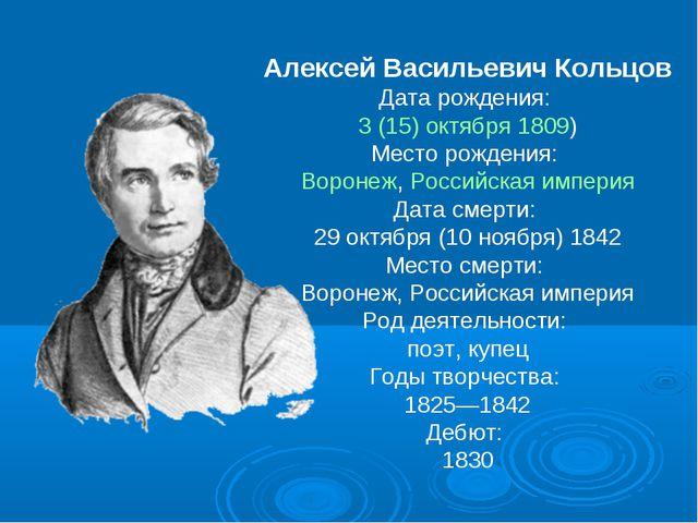 Алексей Васильевич Кольцов Дата рождения: 3(15)октября 1809) Место рождения...