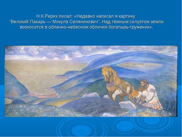 """Н.К.Рерих писал: «Недавно написал я картину """"Великий Пахарь — Микула Селянин..."""