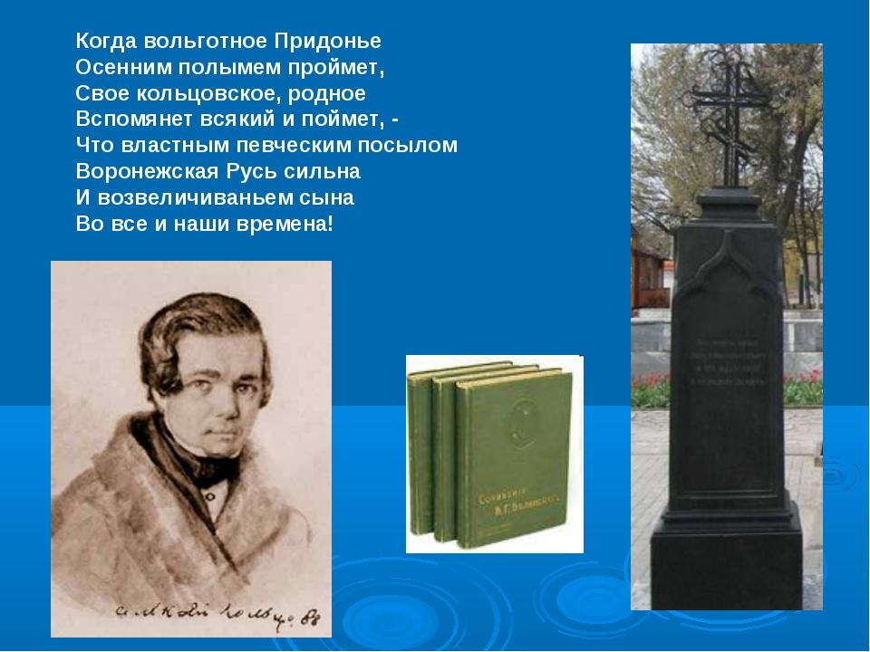 Когда вольготное Придонье Осенним полымем проймет, Свое кольцовское, родное В...