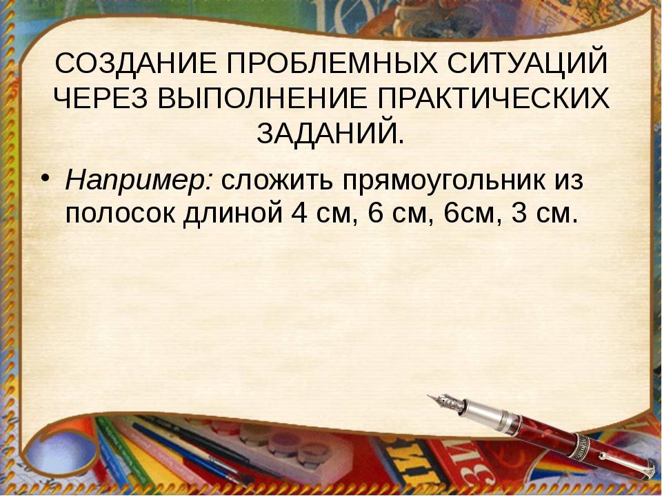 Например:сложить прямоугольник из полосок длиной 4 см, 6 см, 6см, 3 см. СОЗД...