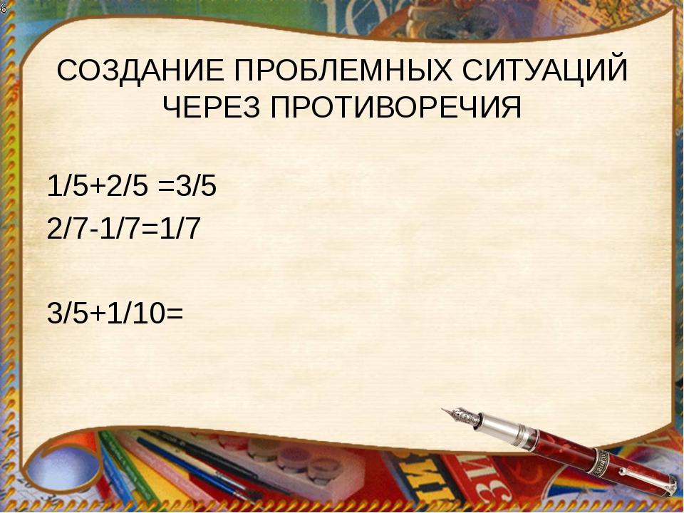 СОЗДАНИЕ ПРОБЛЕМНЫХ СИТУАЦИЙ ЧЕРЕЗ ПРОТИВОРЕЧИЯ 1/5+2/5 =3/5 2/7-1/7=1/7 3/5+...