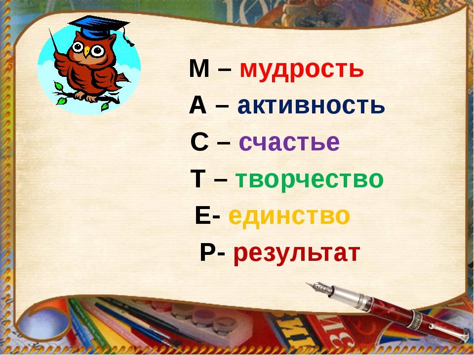 М – мудрость А – активность С – счастье Т – творчество Е- единство Р- резуль...