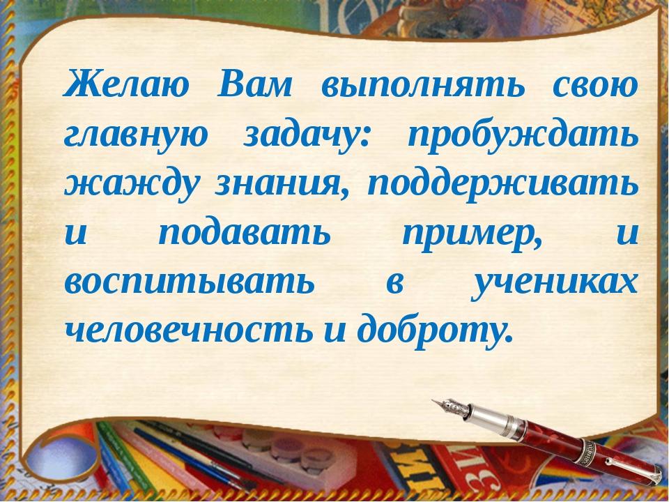 Желаю Вам выполнять свою главную задачу: пробуждать жажду знания, поддерживат...