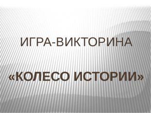«КОЛЕСО ИСТОРИИ» ИГРА-ВИКТОРИНА