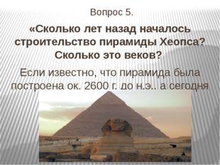 Вопрос 5. «Сколько лет назад началось строительство пирамиды Хеопса? Сколько