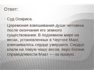 Ответ: Суд Осириса. Церемония взвешивания души человека после окончания его з