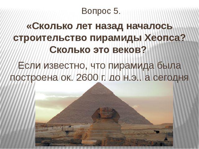 Вопрос 5. «Сколько лет назад началось строительство пирамиды Хеопса? Сколько...