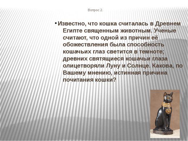 Вопрос 2. Известно, что кошка считалась в Древнем Египте священным животным....