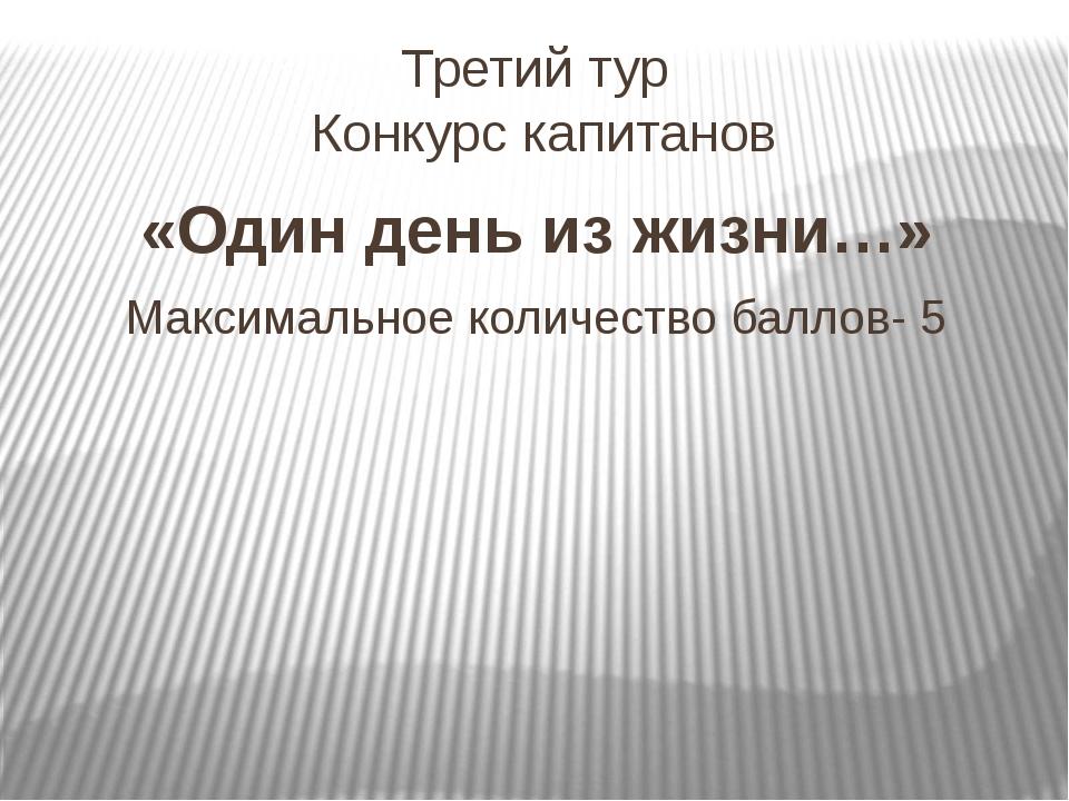 Третий тур Конкурс капитанов «Один день из жизни…» Максимальное количество ба...