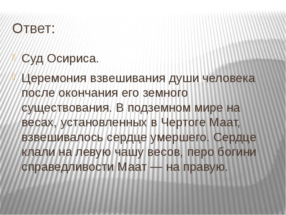 Ответ: Суд Осириса. Церемония взвешивания души человека после окончания его з...