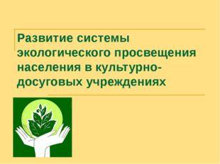 Развитие системы экологического просвещения населения в культурно-досуговых у