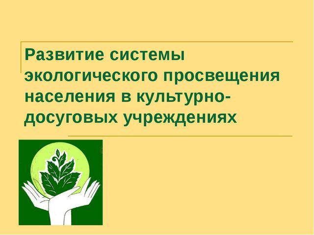 Развитие системы экологического просвещения населения в культурно-досуговых у...