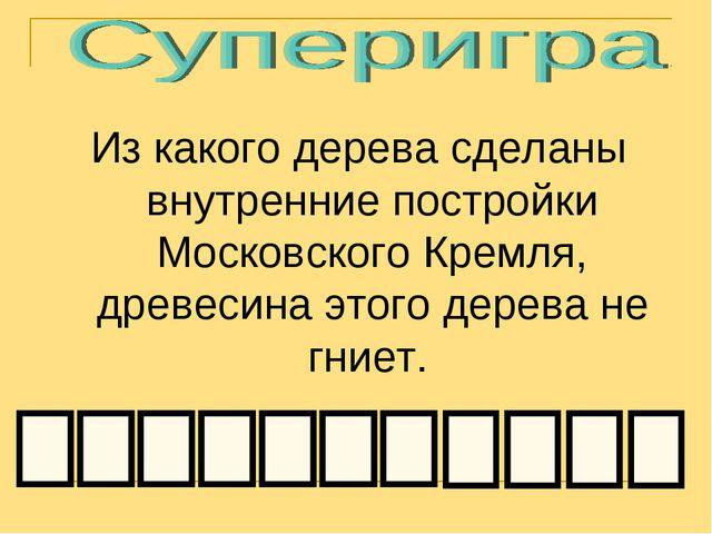 Из какого дерева сделаны внутренние постройки Московского Кремля, древесина...