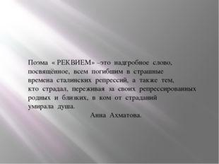 Поэма « РЕКВИЕМ» –это надгробное слово, посвящённое, всем погибшим в страшные