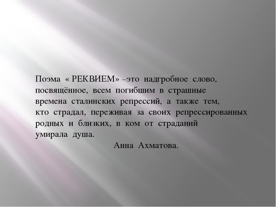 Поэма « РЕКВИЕМ» –это надгробное слово, посвящённое, всем погибшим в страшные...
