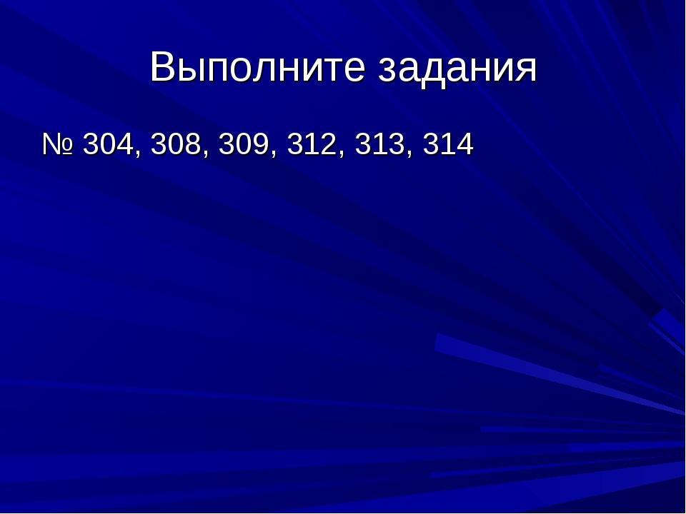 Выполните задания № 304, 308, 309, 312, 313, 314