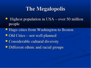 The Megalopolis Highest population in USA – over 50 million people Huge citie