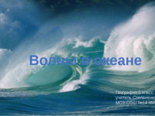Волны в океане География 6 класс учитель Степаненко Л.В. МОУ СОШ №14 КМР СК