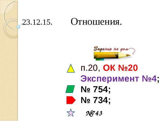 23.12.15. Отношения. п.20, ОК №20 Эксперимент №4; № 754; № 734; №743