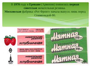 В 1970 году в Ереване (Армения) появилась первая советская жевательная резинк