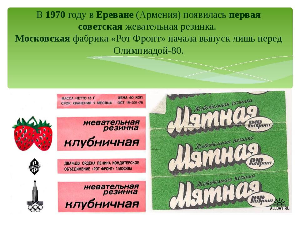 В 1970 году в Ереване (Армения) появилась первая советская жевательная резинк...