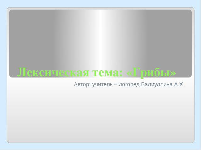 Лексическая тема: «Грибы» Автор: учитель – логопед Валиуллина А.Х.