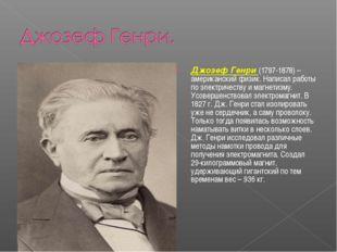 Джозеф Генри (1797-1878) – американский физик. Написал работы по электричеств