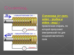 Соленоид (от греч. solen - трубка и eidos - вид) – проволочная спираль, по ко