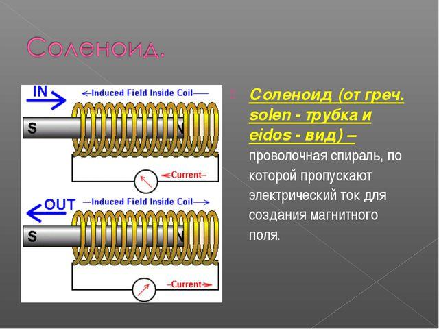 Соленоид (от греч. solen - трубка и eidos - вид) – проволочная спираль, по ко...