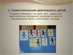 2. Cамостоятельная деятельность детей Создание проблемных ситуаций, игра, за