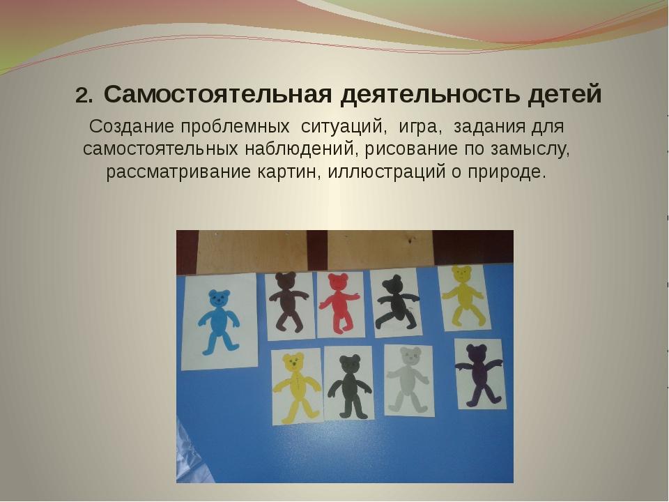 2. Cамостоятельная деятельность детей Создание проблемных ситуаций, игра, за...
