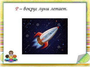 Р – вокруг луны летает.