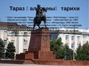 Тараз қаласының тарихи Орта ғасырларда Тараз деген атауымен әйгілі болды. Қал