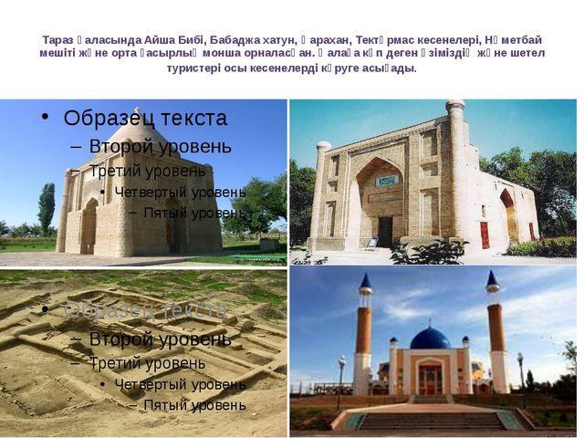 Тараз қаласында Айша Бибі, Бабаджа хатун, Қарахан, Тектұрмас кесенелері, Нәме...