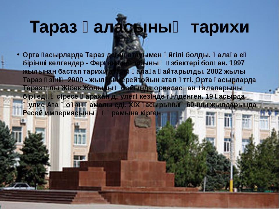 Тараз қаласының тарихи Орта ғасырларда Тараз деген атауымен әйгілі болды. Қал...