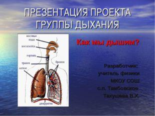 ПРЕЗЕНТАЦИЯ ПРОЕКТА ГРУППЫ ДЫХАНИЯ Как мы дышим? Разработчик: учитель физики