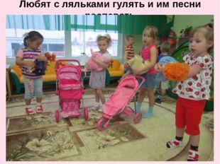 Любят с ляльками гулять и им песни распевать