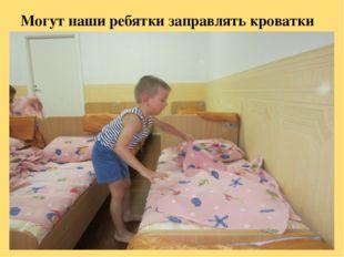 Могут наши ребятки заправлять кроватки