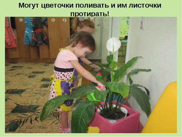 Могут цветочки поливать и им листочки протирать!